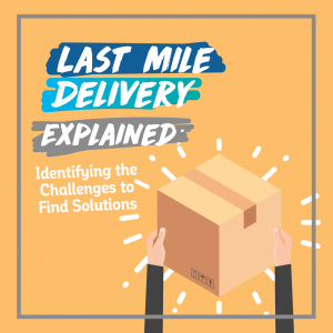 Last Mile Delivery Explained: Identifying the Challenges to Find Solutions
