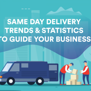 Same Day Delivery Trends and Statistics to Guide Your Business